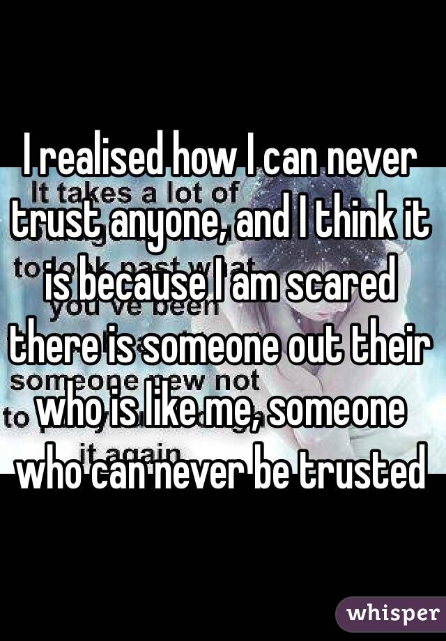 I realised how I can never trust anyone, and I think it is because I am scared there is someone out their who is like me, someone who can never be trusted