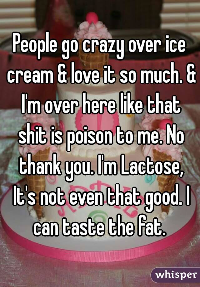 People go crazy over ice cream & love it so much. & I'm over here like that shit is poison to me. No thank you. I'm Lactose, It's not even that good. I can taste the fat.
