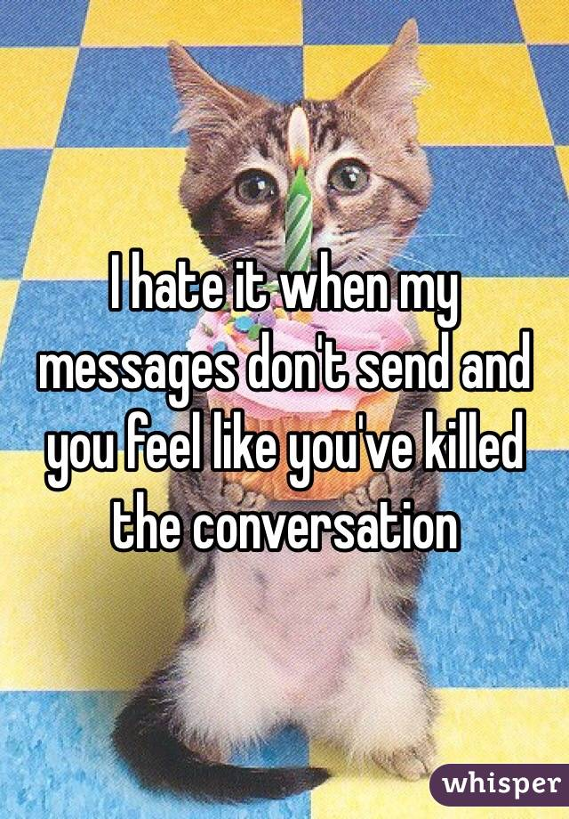 I hate it when my messages don't send and you feel like you've killed the conversation