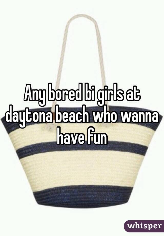 Any bored bi girls at daytona beach who wanna have fun