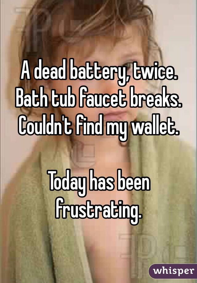 A dead battery, twice. Bath tub faucet breaks. Couldn't find my wallet.  Today has been frustrating.