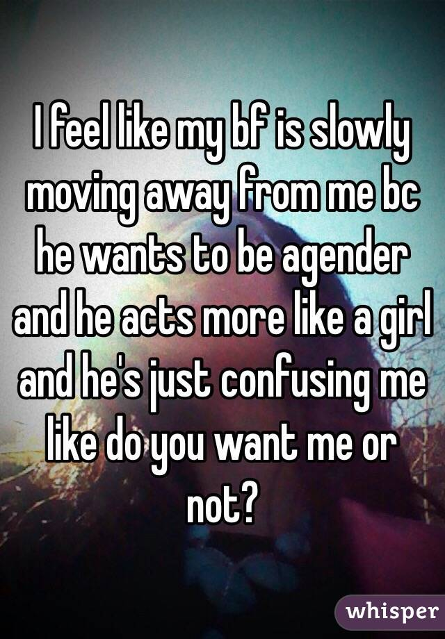 I feel like my bf is slowly moving away from me bc he wants to be agender and he acts more like a girl and he's just confusing me like do you want me or not?