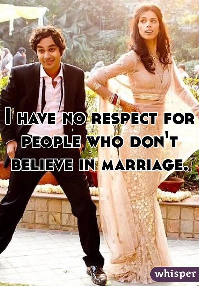 I have no respect for people who don't believe in marriage.