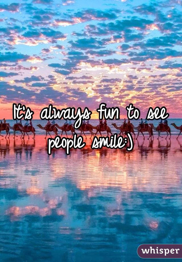 It's always fun to see people smile:)