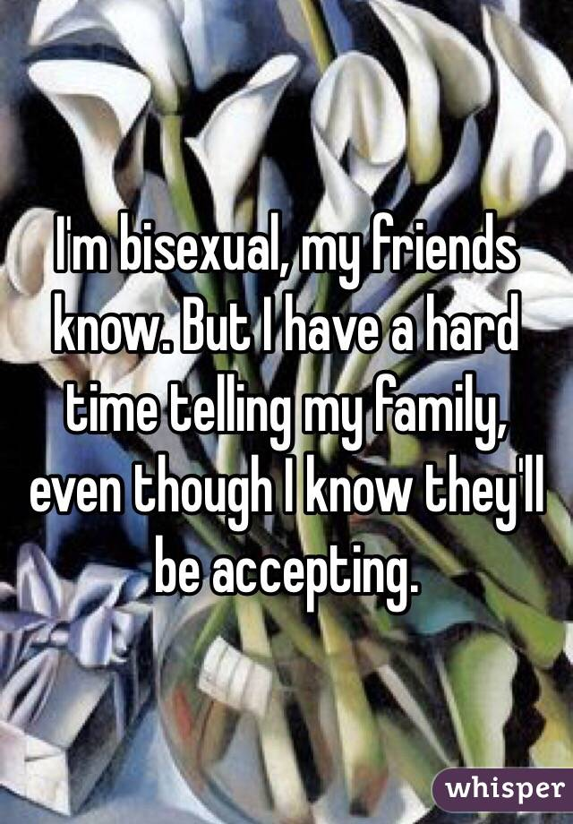 I'm bisexual, my friends know. But I have a hard time telling my family, even though I know they'll be accepting.