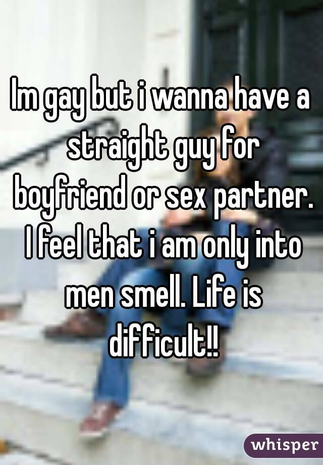 Im gay but i wanna have a straight guy for boyfriend or sex partner. I feel that i am only into men smell. Life is difficult!!