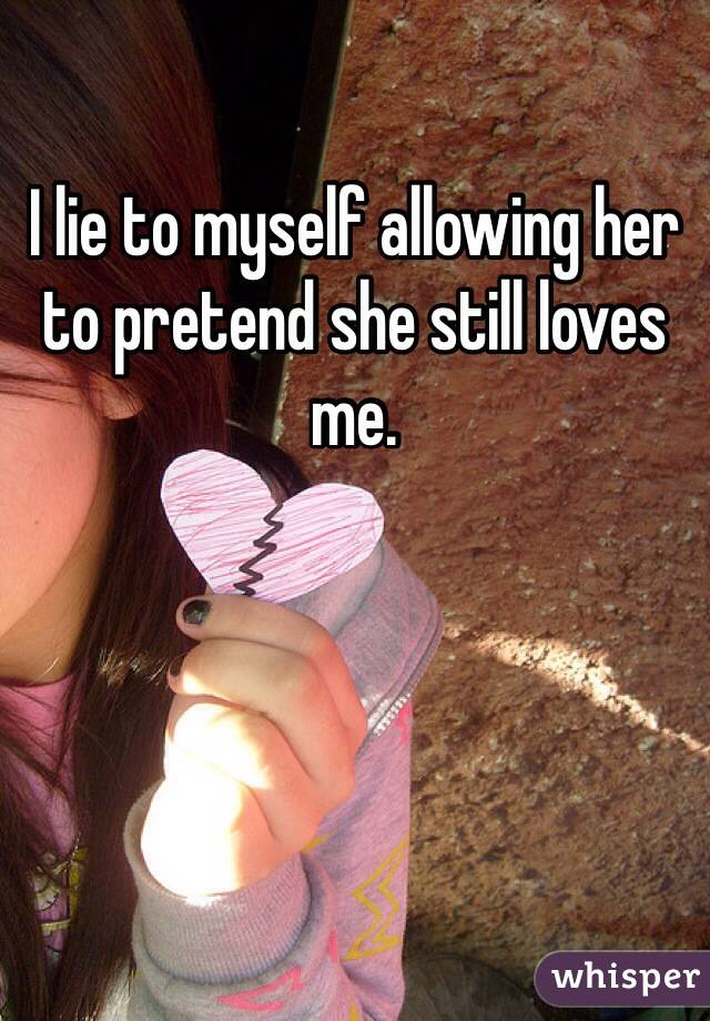 I lie to myself allowing her to pretend she still loves me.