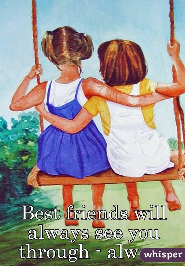 Best friends will always see you through - always