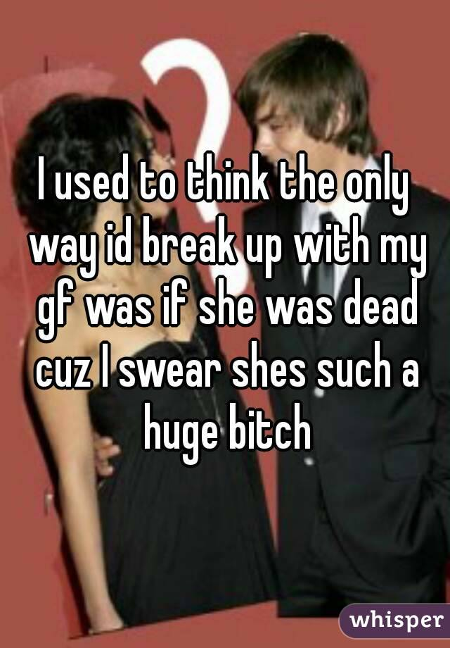 I used to think the only way id break up with my gf was if she was dead cuz I swear shes such a huge bitch