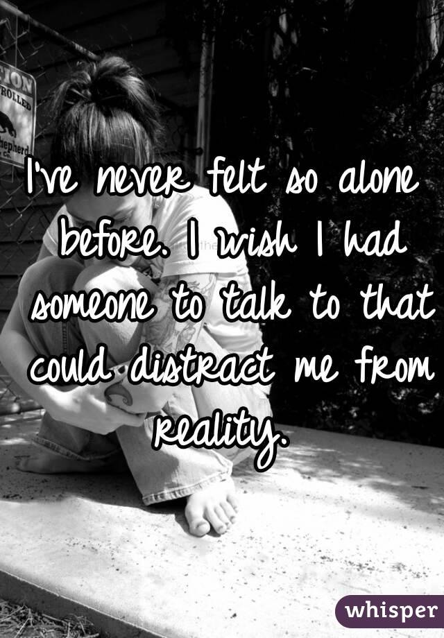 I've never felt so alone before. I wish I had someone to talk to that could distract me from reality.