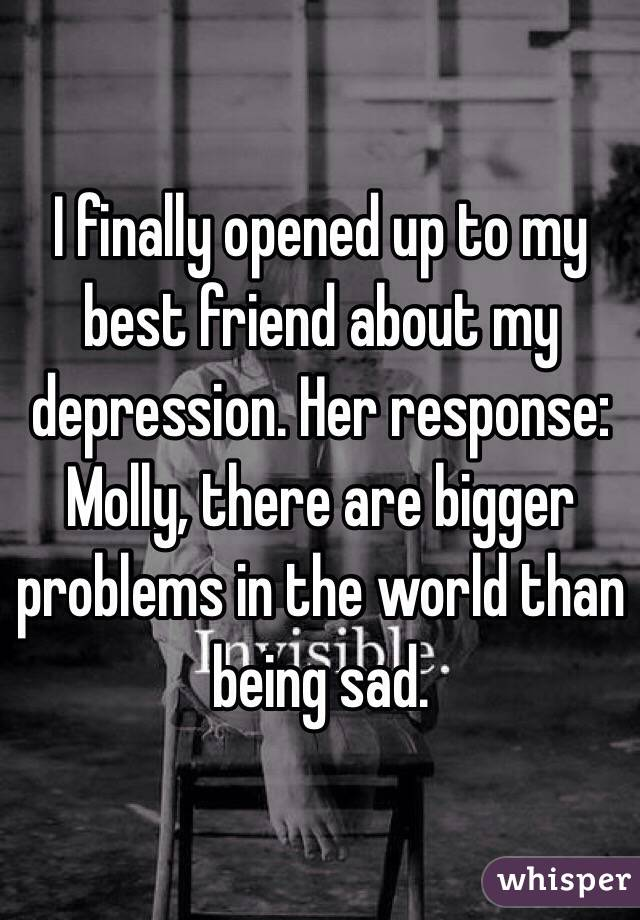 I finally opened up to my best friend about my depression. Her response: Molly, there are bigger problems in the world than being sad.