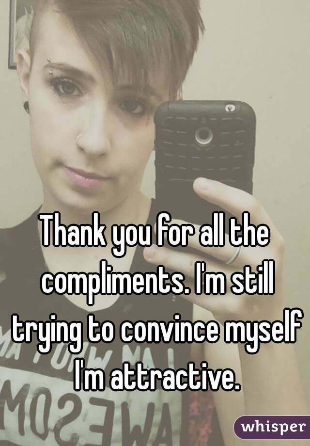Thank you for all the compliments. I'm still trying to convince myself I'm attractive.