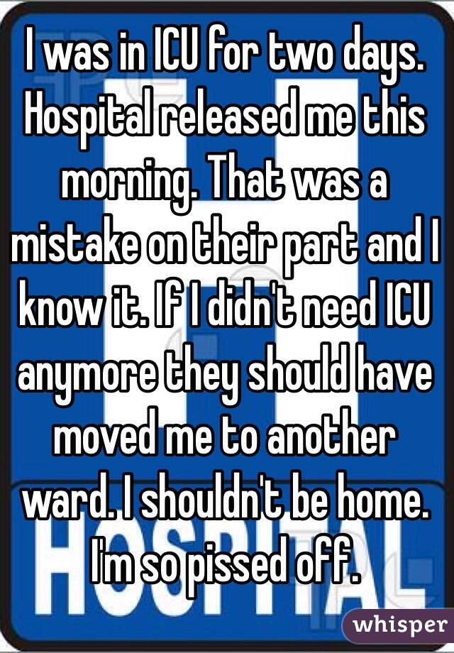 I was in ICU for two days. Hospital released me this morning. That was a mistake on their part and I know it. If I didn't need ICU anymore they should have moved me to another ward. I shouldn't be home. I'm so pissed off.