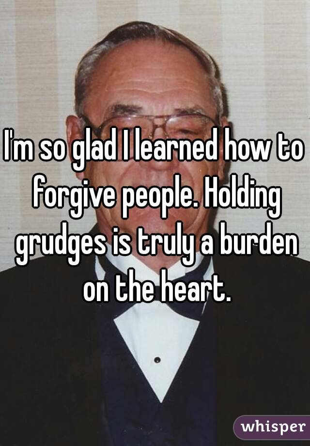 I'm so glad I learned how to forgive people. Holding grudges is truly a burden on the heart.