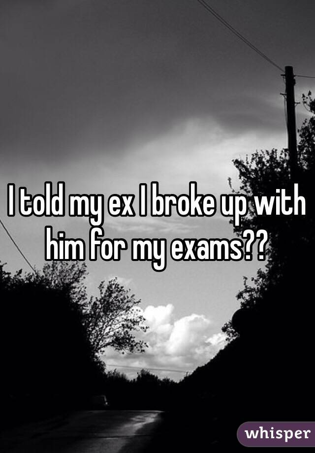 I told my ex I broke up with him for my exams??