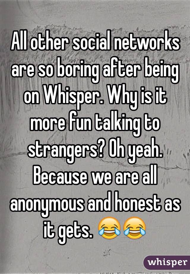 All other social networks are so boring after being on Whisper. Why is it more fun talking to strangers? Oh yeah. Because we are all anonymous and honest as it gets. 😂😂