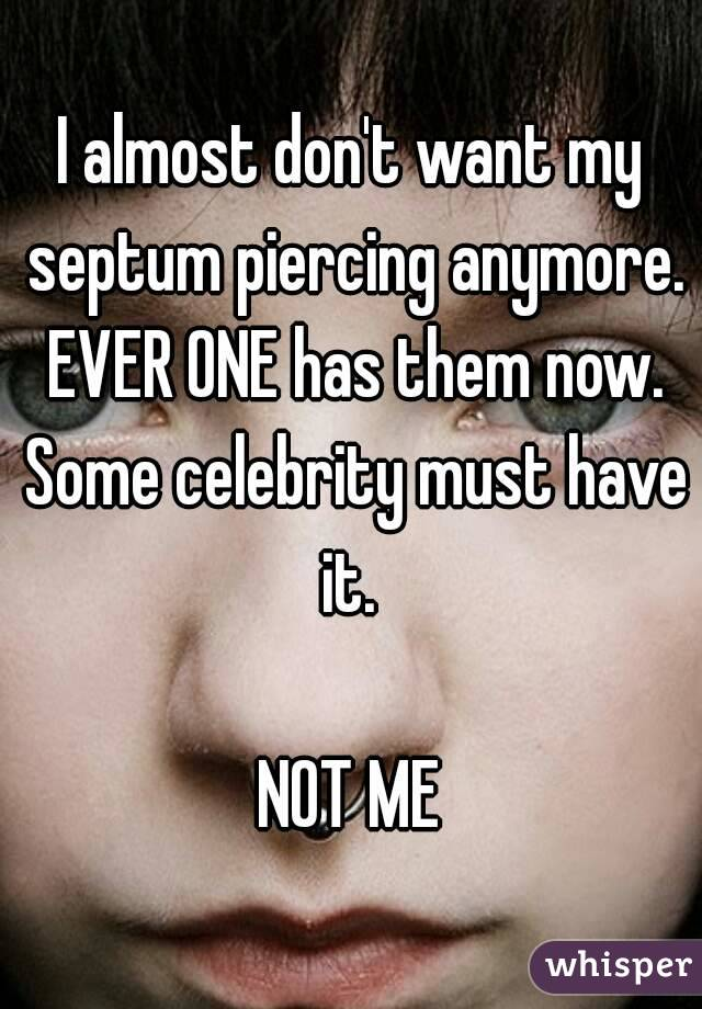 I almost don't want my septum piercing anymore. EVER ONE has them now. Some celebrity must have it.   NOT ME