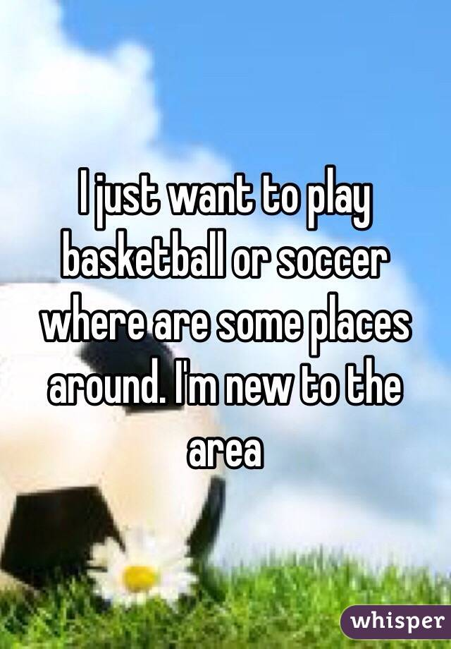 I just want to play basketball or soccer where are some places around. I'm new to the area