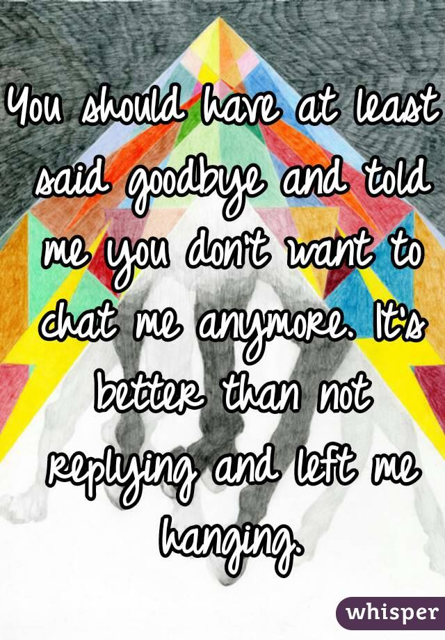 You should have at least said goodbye and told me you don't want to chat me anymore. It's better than not replying and left me hanging.