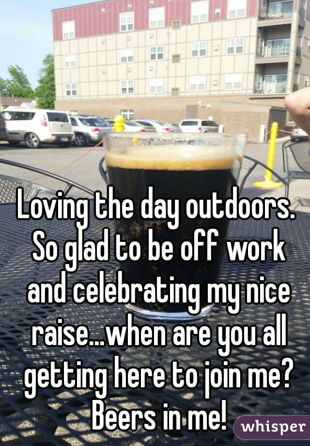 Loving the day outdoors. So glad to be off work and celebrating my nice raise...when are you all getting here to join me? Beers in me!