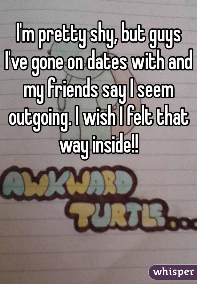I'm pretty shy, but guys I've gone on dates with and my friends say I seem outgoing. I wish I felt that way inside!!