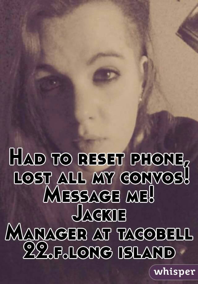 Had to reset phone, lost all my convos! Message me!  Jackie Manager at tacobell 22.f.long island