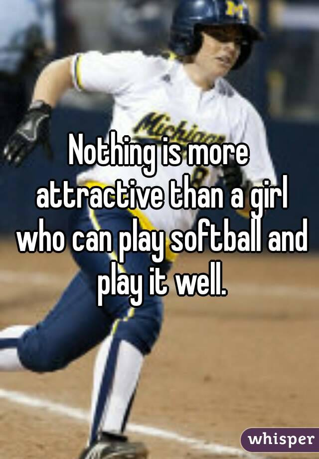 Nothing is more attractive than a girl who can play softball and play it well.