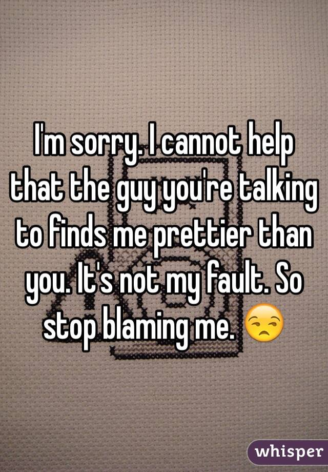 I'm sorry. I cannot help that the guy you're talking to finds me prettier than you. It's not my fault. So stop blaming me. 😒