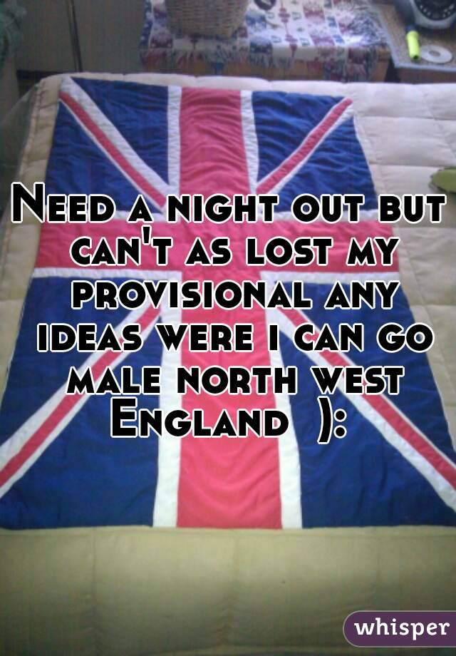 Need a night out but can't as lost my provisional any ideas were i can go male north west England  ):
