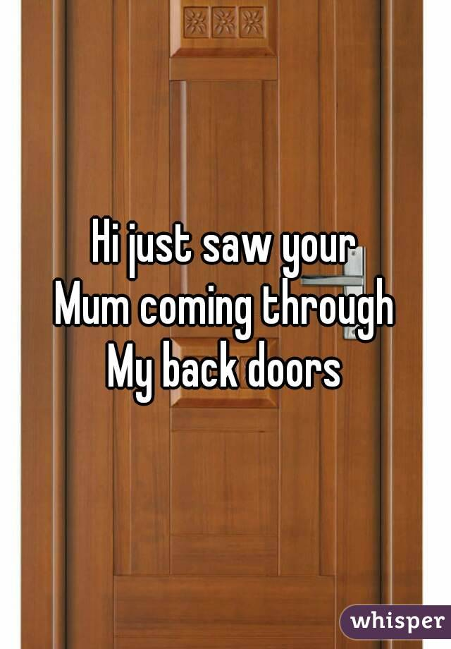 Hi just saw your Mum coming through My back doors