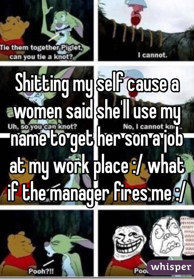 Shitting my self cause a women said she'll use my name to get her son a job at my work place :/ what if the manager fires me :/