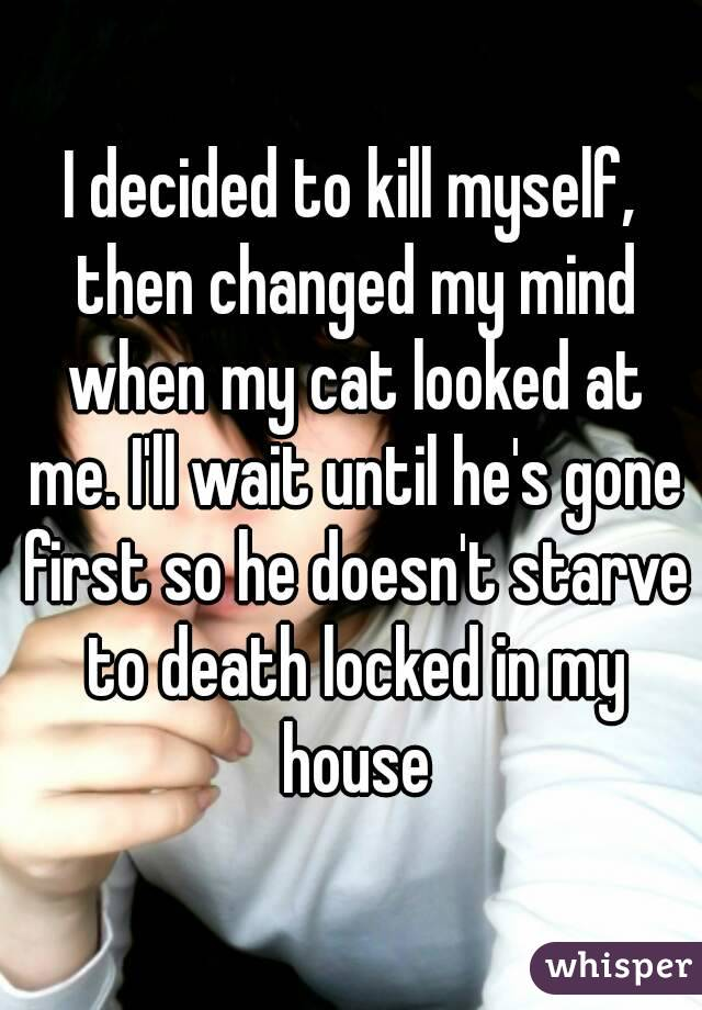 I decided to kill myself, then changed my mind when my cat looked at me. I'll wait until he's gone first so he doesn't starve to death locked in my house