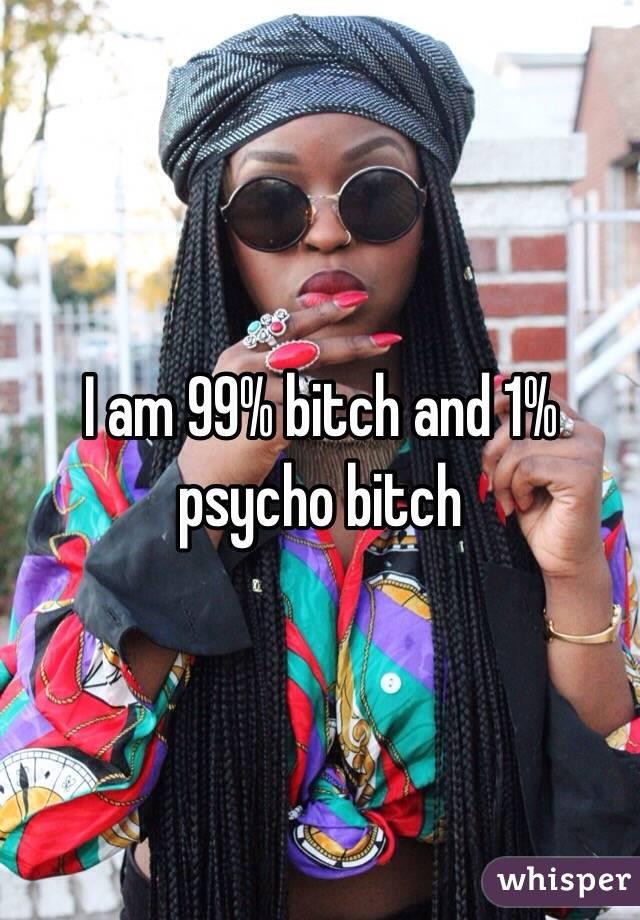 I am 99% bitch and 1% psycho bitch