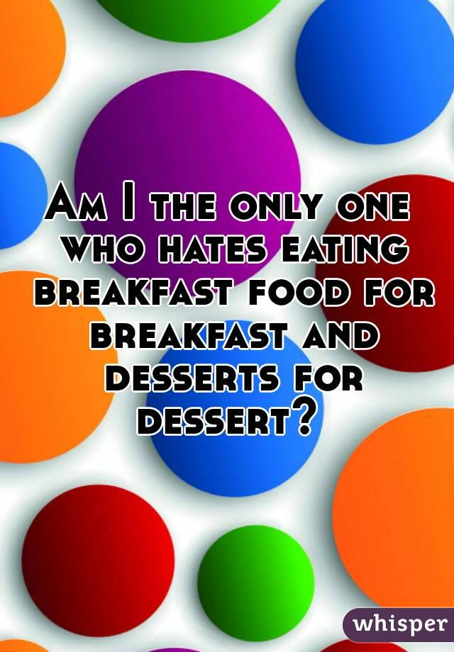 Am I the only one who hates eating breakfast food for breakfast and desserts for dessert?