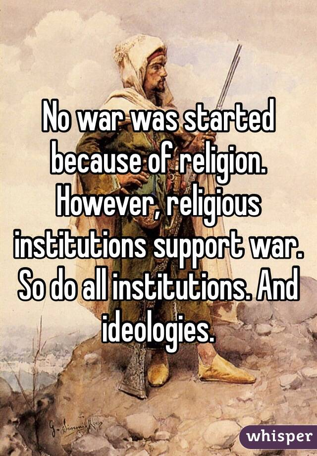 No war was started because of religion. However, religious institutions support war. So do all institutions. And ideologies.