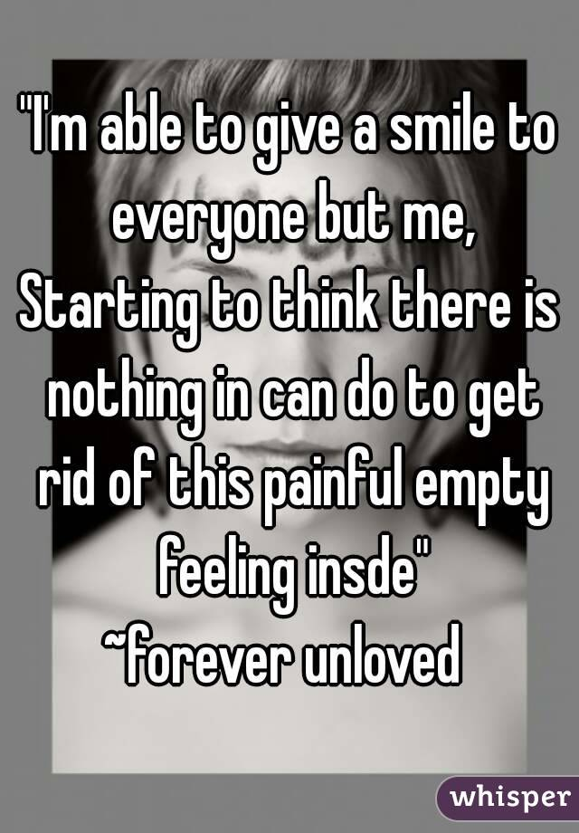 """""""I'm able to give a smile to everyone but me, Starting to think there is nothing in can do to get rid of this painful empty feeling insde"""" ~forever unloved"""