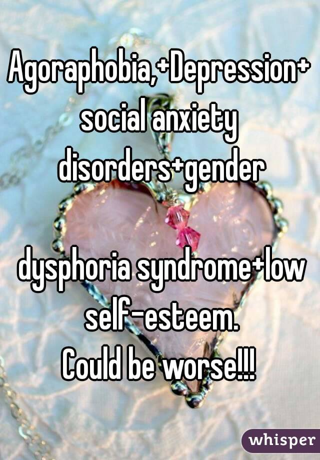 Agoraphobia,+Depression+social anxiety disorders+gender   dysphoria syndrome+low self-esteem. Could be worse!!!