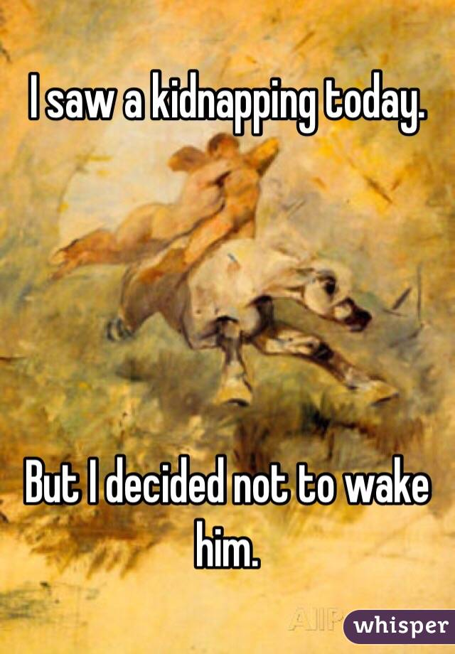 I saw a kidnapping today.       But I decided not to wake him.