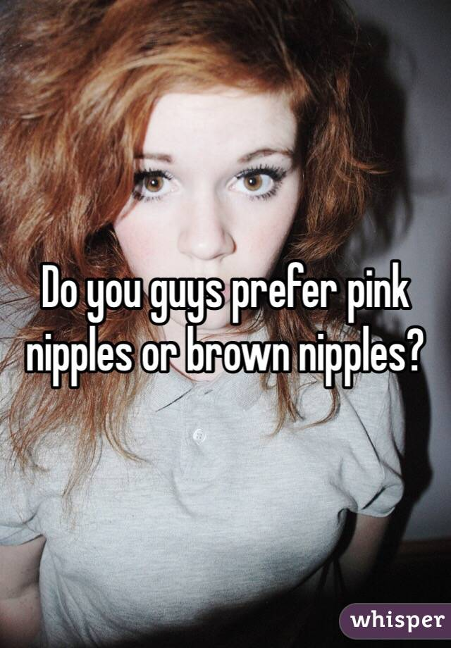 Do you guys prefer pink nipples or brown nipples?