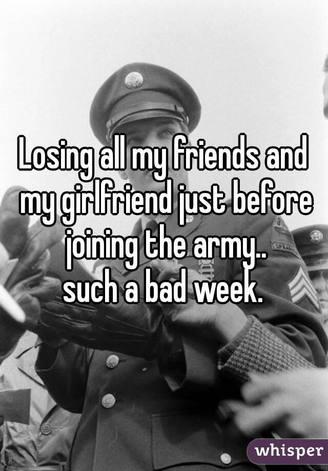 Losing all my friends and my girlfriend just before joining the army.. such a bad week.