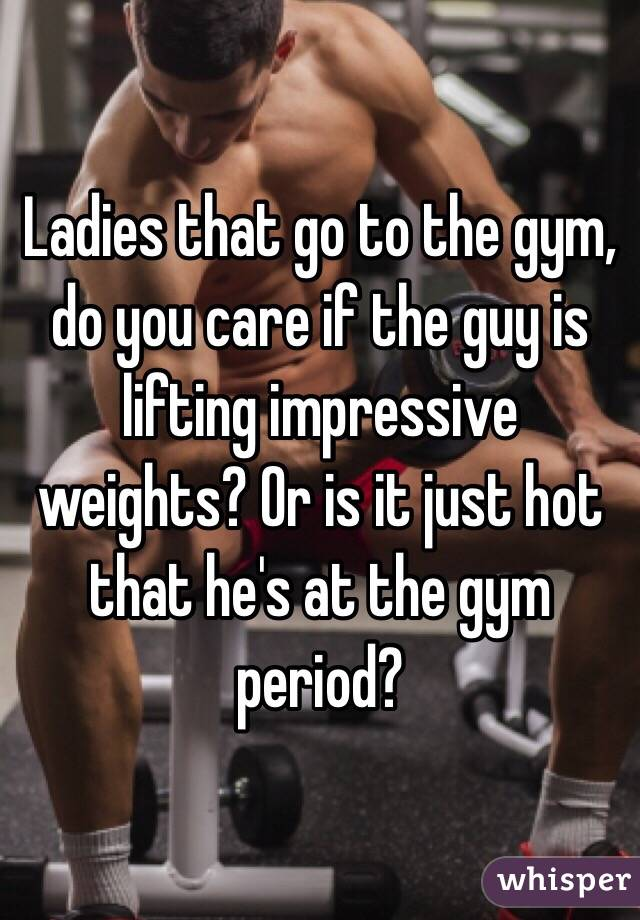 Ladies that go to the gym, do you care if the guy is lifting impressive weights? Or is it just hot that he's at the gym period?