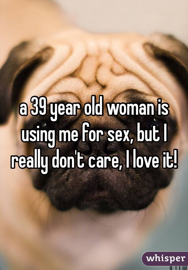 a 39 year old woman is using me for sex, but I really don't care, I love it!