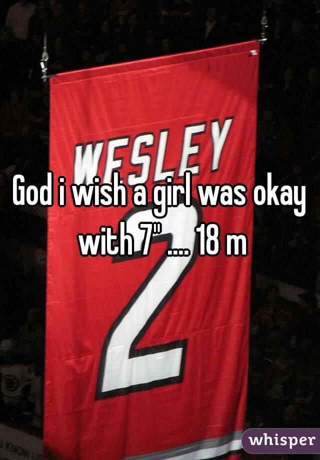 "God i wish a girl was okay with 7"" .... 18 m"