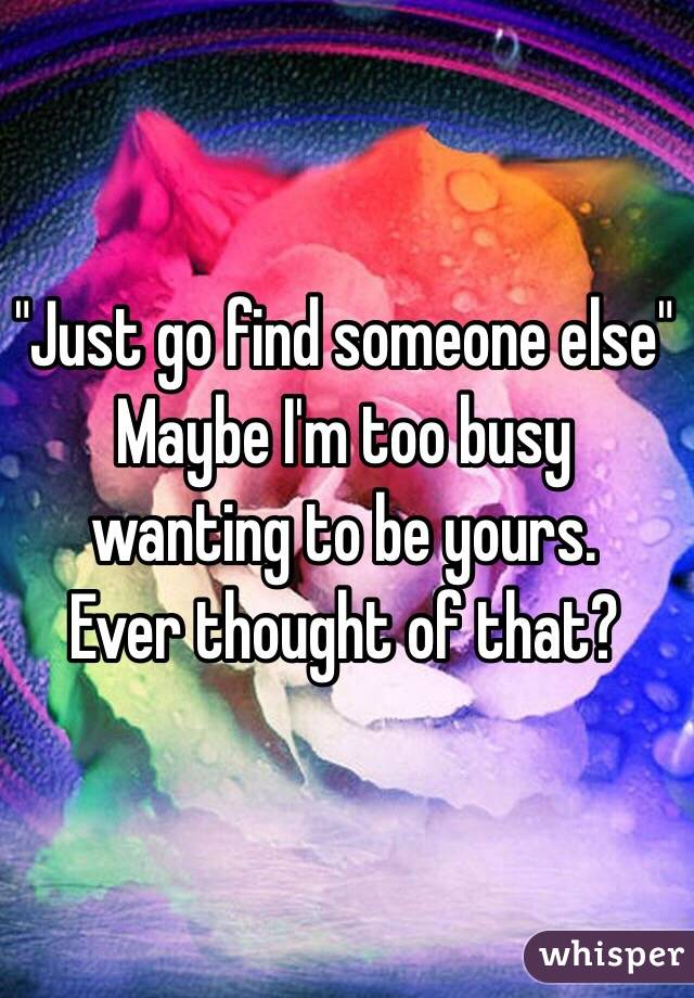 """""""Just go find someone else"""" Maybe I'm too busy wanting to be yours. Ever thought of that?"""