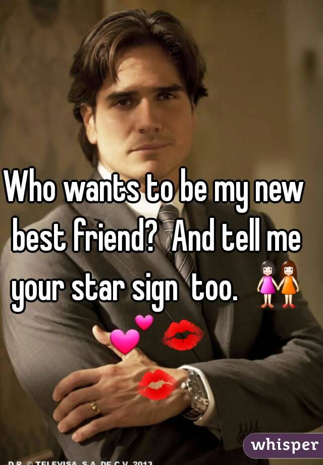 Who wants to be my new best friend?  And tell me your star sign  too.  👭 💕💋 💋