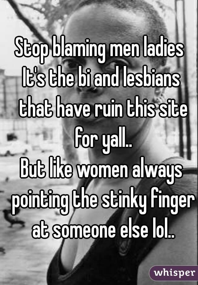 Stop blaming men ladies  It's the bi and lesbians that have ruin this site for yall.. But like women always pointing the stinky finger at someone else lol..