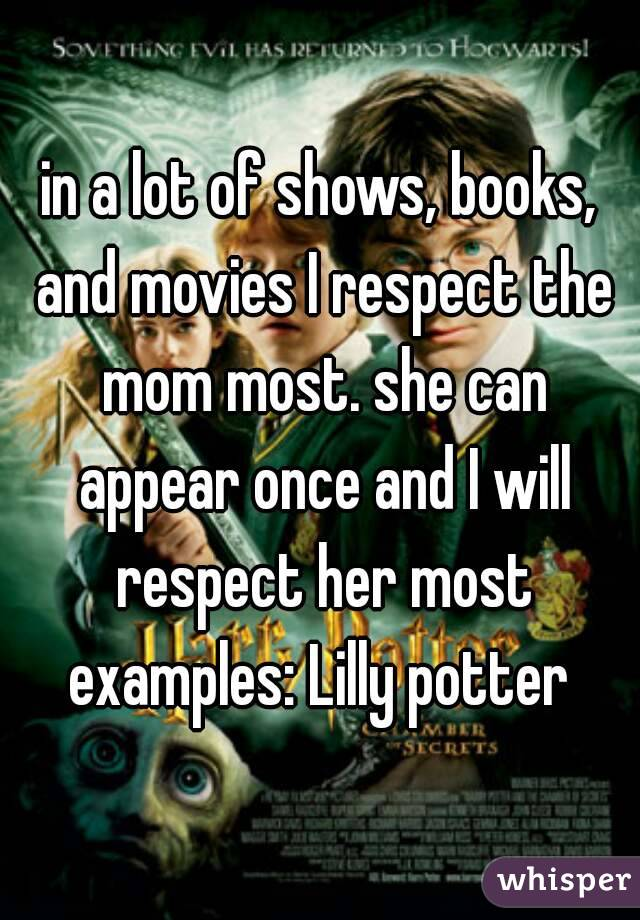 in a lot of shows, books, and movies I respect the mom most. she can appear once and I will respect her most examples: Lilly potter