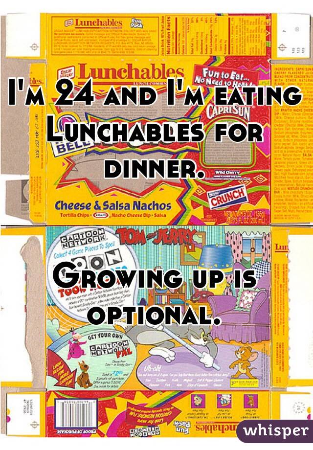 I'm 24 and I'm eating Lunchables for dinner.   Growing up is optional.