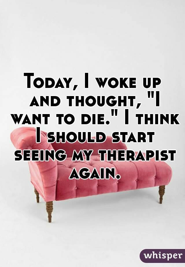 "Today, I woke up and thought, ""I want to die."" I think I should start seeing my therapist again."