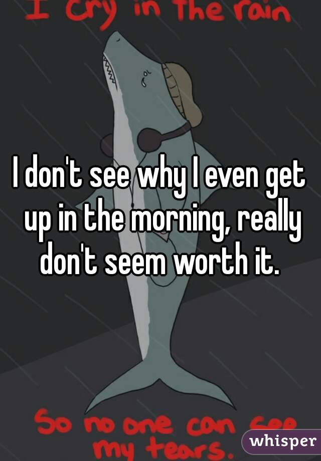 I don't see why I even get up in the morning, really don't seem worth it.